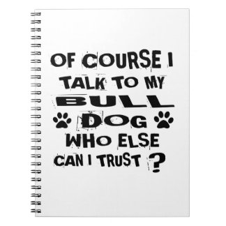 OF COURSE I TALK TO MY BULLDOG DESIGNS NOTEBOOKS