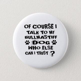 OF COURSE I TALK TO MY BULLMASTIFF DOG DESIGNS 6 CM ROUND BADGE