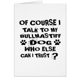 OF COURSE I TALK TO MY BULLMASTIFF DOG DESIGNS CARD