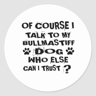 OF COURSE I TALK TO MY BULLMASTIFF DOG DESIGNS CLASSIC ROUND STICKER