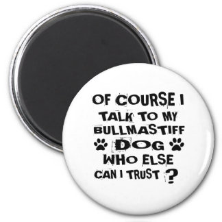 OF COURSE I TALK TO MY BULLMASTIFF DOG DESIGNS MAGNET
