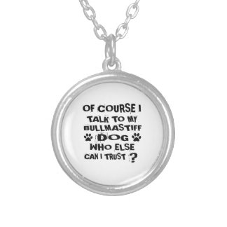 OF COURSE I TALK TO MY BULLMASTIFF DOG DESIGNS SILVER PLATED NECKLACE