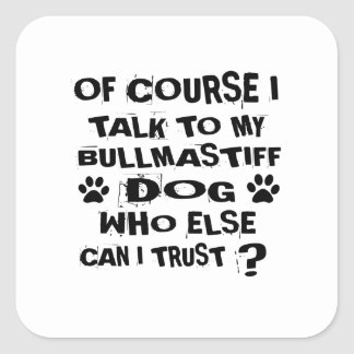 OF COURSE I TALK TO MY BULLMASTIFF DOG DESIGNS SQUARE STICKER