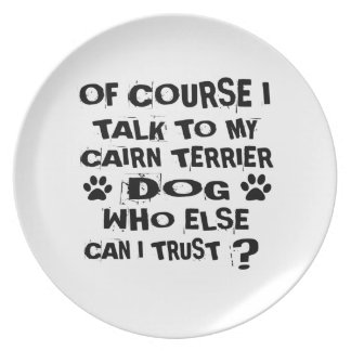 OF COURSE I TALK TO MY CAIRN TERRIER DOG DESIGNS PLATE