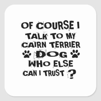 OF COURSE I TALK TO MY CAIRN TERRIER DOG DESIGNS SQUARE STICKER