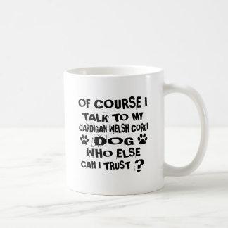 OF COURSE I TALK TO MY CARDIGAN WELSH CORGI DOG DE COFFEE MUG