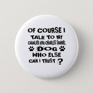 OF COURSE I TALK TO MY CAVALIER KING CHARLES SPANI 6 CM ROUND BADGE