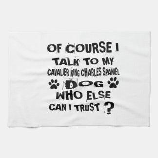 OF COURSE I TALK TO MY CAVALIER KING CHARLES SPANI TEA TOWEL