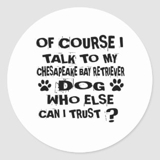 OF COURSE I TALK TO MY CHESAPEAKE BAY RETRIEVER DO CLASSIC ROUND STICKER