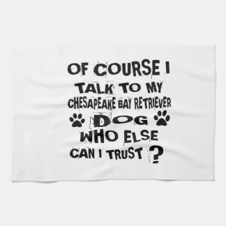 OF COURSE I TALK TO MY CHESAPEAKE BAY RETRIEVER DO TEA TOWEL