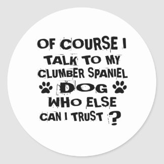 OF COURSE I TALK TO MY CLUMBER SPANIEL DOG DESIGNS CLASSIC ROUND STICKER