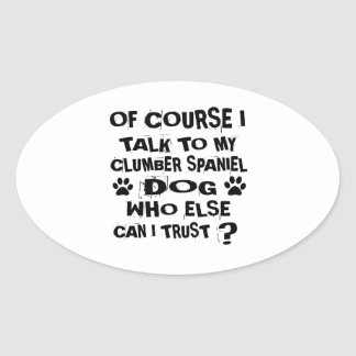 OF COURSE I TALK TO MY CLUMBER SPANIEL DOG DESIGNS OVAL STICKER