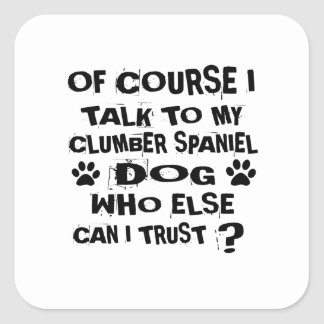 OF COURSE I TALK TO MY CLUMBER SPANIEL DOG DESIGNS SQUARE STICKER