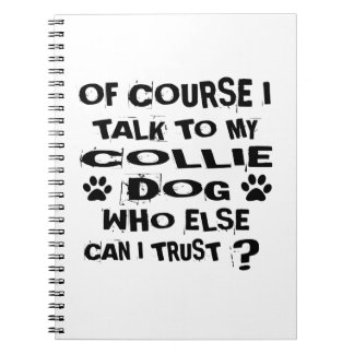 OF COURSE I TALK TO MY COLLIE DOG DESIGNS NOTEBOOK