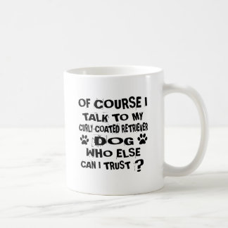 OF COURSE I TALK TO MY CURLY-COATED RETRIEVER DOG COFFEE MUG