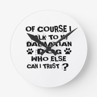 OF COURSE I TALK TO MY DALMATIAN DOG DESIGNS ROUND CLOCK