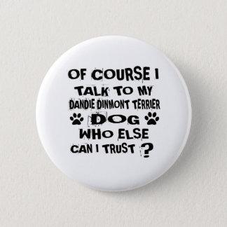 OF COURSE I TALK TO MY DANDIE DINMONT TERRIER DOG 6 CM ROUND BADGE