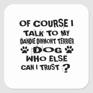 OF COURSE I TALK TO MY DANDIE DINMONT TERRIER DOG SQUARE STICKER