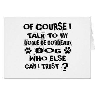 OF COURSE I TALK TO MY DOGUE DE BORDEAUX DOG DESIG CARD