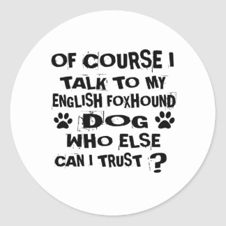 OF COURSE I TALK TO MY ENGLISH FOXHOUND DOG DESIGN CLASSIC ROUND STICKER