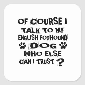 OF COURSE I TALK TO MY ENGLISH FOXHOUND DOG DESIGN SQUARE STICKER