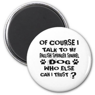 OF COURSE I TALK TO MY ENGLISH SPRINGER SPANIEL DO MAGNET