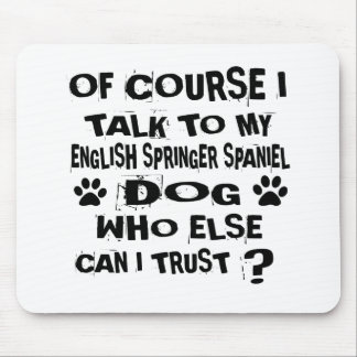 OF COURSE I TALK TO MY ENGLISH SPRINGER SPANIEL DO MOUSE PAD