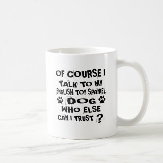 OF COURSE I TALK TO MY ENGLISH TOY SPANIEL DOG DES COFFEE MUG