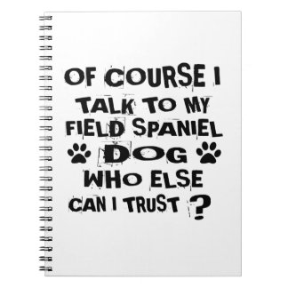 OF COURSE I TALK TO MY FIELD SPANIEL DOG DESIGNS SPIRAL NOTEBOOK