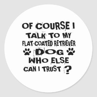 OF COURSE I TALK TO MY FLAT-COATED RETRIEVER DOG D CLASSIC ROUND STICKER