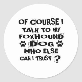 OF COURSE I TALK TO MY FOXHOUND DOG DESIGNS CLASSIC ROUND STICKER