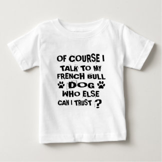 OF COURSE I TALK TO MY FRENCH BULLDOG DOG DESIGNS BABY T-Shirt