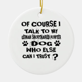 OF COURSE I TALK TO MY GERMAN SHORTHAIRED POINTER CERAMIC ORNAMENT