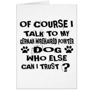 OF COURSE I TALK TO MY GERMAN WIREHAIRED POINTER D CARD