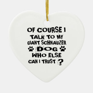 OF COURSE I TALK TO MY GIANT SCHNAUZER DOG DESIGNS CERAMIC ORNAMENT