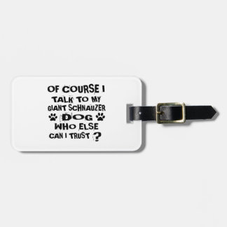 OF COURSE I TALK TO MY GIANT SCHNAUZER DOG DESIGNS LUGGAGE TAG