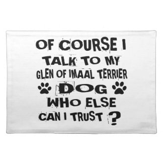 OF COURSE I TALK TO MY GLEN OF IMAAL TERRIER DOG D PLACEMAT