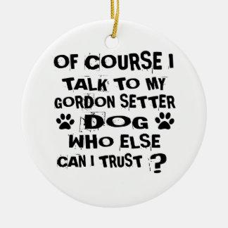 OF COURSE I TALK TO MY GORDON SETTER DOG DESIGNS CERAMIC ORNAMENT
