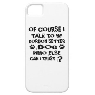 OF COURSE I TALK TO MY GORDON SETTER DOG DESIGNS iPhone 5 COVERS