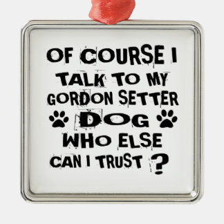 OF COURSE I TALK TO MY GORDON SETTER DOG DESIGNS METAL ORNAMENT