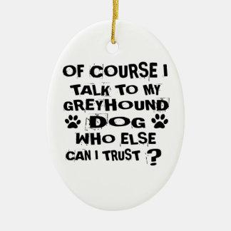 OF COURSE I TALK TO MY GREYHOUND DOG DESIGNS CERAMIC ORNAMENT