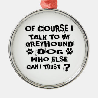 OF COURSE I TALK TO MY GREYHOUND DOG DESIGNS METAL ORNAMENT