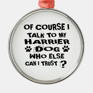 OF COURSE I TALK TO MY HARRIER DOG DESIGNS METAL ORNAMENT