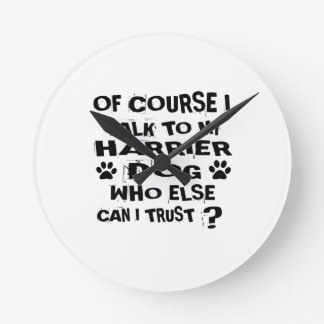 OF COURSE I TALK TO MY HARRIER DOG DESIGNS ROUND CLOCK