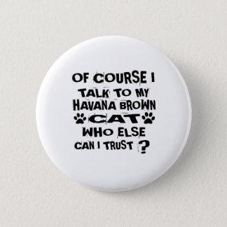 OF COURSE I TALK TO MY HAVANA BROWN CAT DESIGNS 6 CM ROUND BADGE