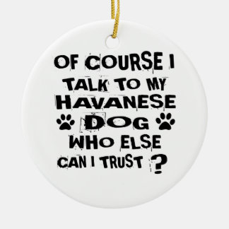 OF COURSE I TALK TO MY HAVANESE DOG DESIGNS CERAMIC ORNAMENT