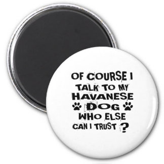 OF COURSE I TALK TO MY HAVANESE DOG DESIGNS MAGNET