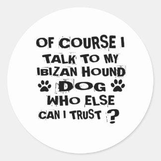 OF COURSE I TALK TO MY IBIZAN HOUND DOG DESIGNS CLASSIC ROUND STICKER