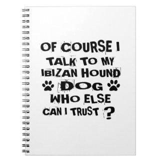 OF COURSE I TALK TO MY IBIZAN HOUND DOG DESIGNS NOTEBOOKS