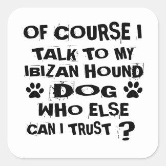 OF COURSE I TALK TO MY IBIZAN HOUND DOG DESIGNS SQUARE STICKER